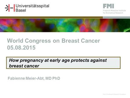 Fabienne Meier-Abt, MD PhD How pregnancy at early age protects against breast cancer World Congress on Breast Cancer 05.08.2015.