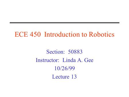 ECE 450 Introduction to Robotics Section: 50883 Instructor: Linda A. Gee 10/26/99 Lecture 13.