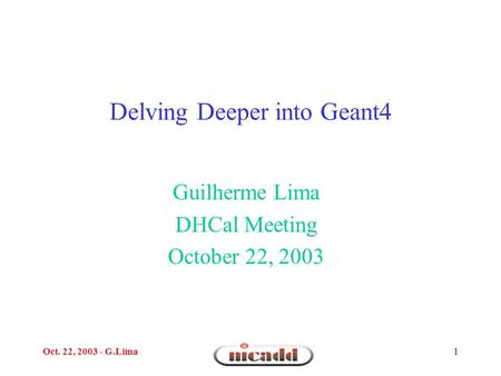 Oct. 22, 2003 - G.Lima1 Delving Deeper into Geant4 Guilherme Lima DHCal Meeting October 22, 2003.
