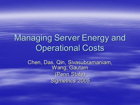 Managing Server Energy and Operational Costs Chen, Das, Qin, Sivasubramaniam, Wang, Gautam (Penn State) Sigmetrics 2005.
