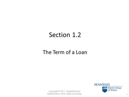 Section 1.2 The Term of a Loan 1 Copyright © 2011 Department of Mathematics, Penn State University.