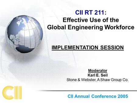 CII RT 211: Effective Use of the Global Engineering Workforce Moderator Karl E. Seil Stone & Webster, A Shaw Group Co. CII Annual Conference 2005 IMPLEMENTATION.