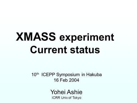 XMASS experiment Current status 10 th ICEPP Symposium in Hakuba 16 Feb 2004 Yohei Ashie ICRR Univ.of Tokyo.