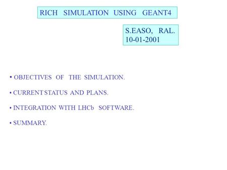 RICH SIMULATION USING GEANT4 S.EASO, RAL. 10-01-2001 OBJECTIVES OF THE SIMULATION. CURRENT STATUS AND PLANS. INTEGRATION WITH LHCb SOFTWARE. SUMMARY.