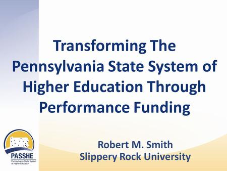Transforming The Pennsylvania State System of Higher Education Through Performance Funding Robert M. Smith Slippery Rock University.