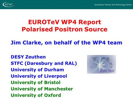 EUROTeV WP4 Report Polarised Positron Source Jim Clarke, on behalf of the WP4 team DESY Zeuthen STFC (Daresbury and RAL) University of Durham University.
