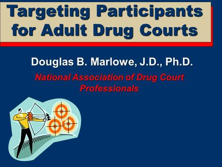 Targeting Participants for Adult Drug Courts Douglas B. Marlowe, J.D., Ph.D. National Association of Drug Court Professionals.
