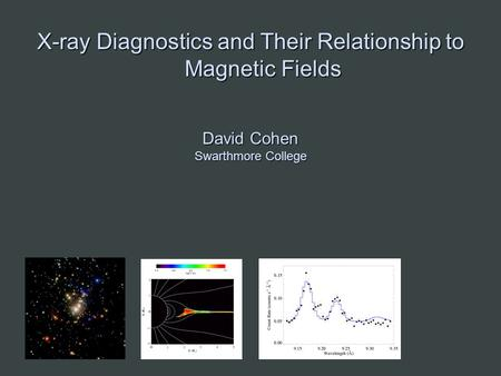 X-ray Diagnostics and Their Relationship to Magnetic Fields David Cohen Swarthmore College.
