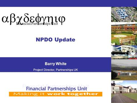 Abcdefghij Financial Partnerships Unit NPDO Update Barry White Project Director, Partnerships UK.