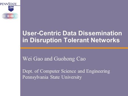 User-Centric Data Dissemination in Disruption Tolerant Networks Wei Gao and Guohong Cao Dept. of Computer Science and Engineering Pennsylvania State University.