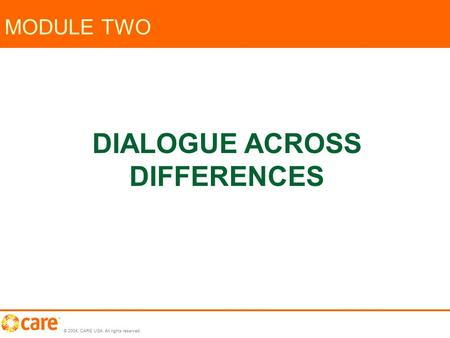 © 2004, CARE USA. All rights reserved. MODULE TWO DIALOGUE ACROSS DIFFERENCES.
