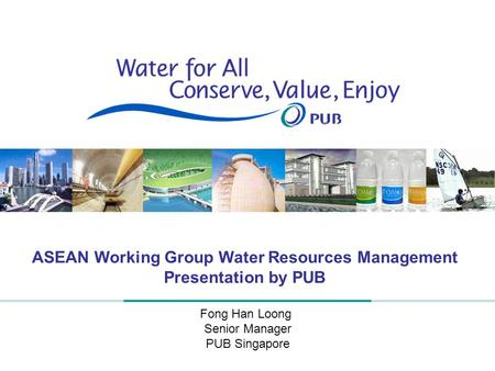 1 ASEAN Working Group Water Resources Management Presentation by PUB Fong Han Loong Senior Manager PUB Singapore.