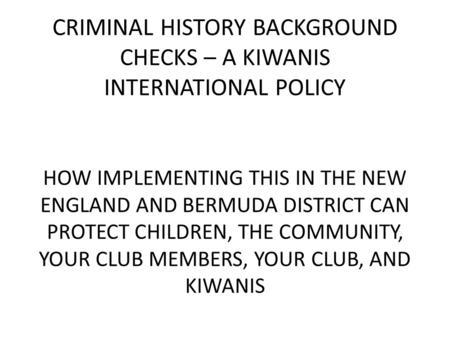 CRIMINAL HISTORY BACKGROUND CHECKS – A KIWANIS INTERNATIONAL POLICY HOW IMPLEMENTING THIS IN THE NEW ENGLAND AND BERMUDA DISTRICT CAN PROTECT CHILDREN,