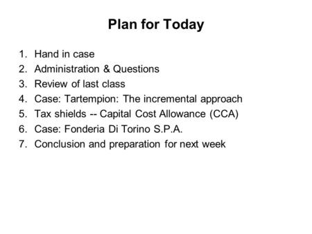 Plan for Today 1.Hand in case 2.Administration & Questions 3.Review of last class 4.Case: Tartempion: The incremental approach 5.Tax shields -- Capital.