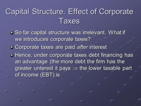 Capital Structure. Effect of Corporate Taxes So far capital structure was irrelevant. What if we introduces corporate taxes? Corporate taxes are paid after.