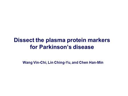 Dissect the plasma protein markers for Parkinson's disease Wang Vin-Chi, Lin Ching-Yu, and Chen Han-Min.