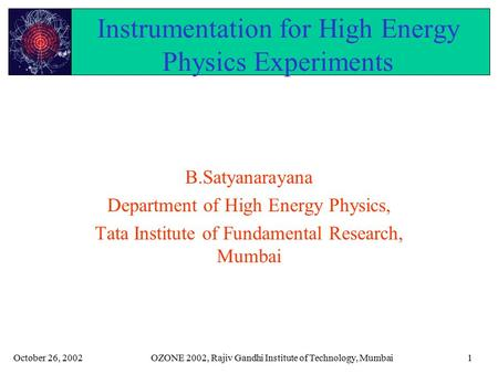 October 26, 2002OZONE 2002, Rajiv Gandhi Institute of Technology, Mumbai1 Instrumentation for High Energy Physics Experiments B.Satyanarayana Department.