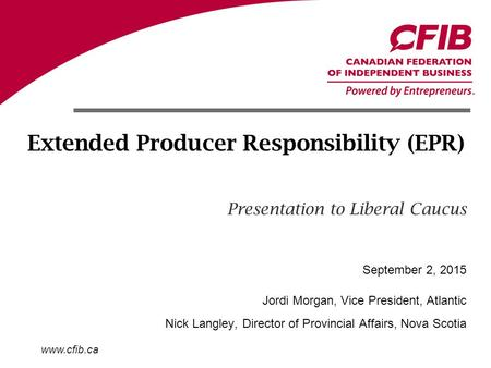 Www.cfib.ca Extended Producer Responsibility (EPR) Presentation to Liberal Caucus Jordi Morgan, Vice President, Atlantic Nick Langley, Director of Provincial.