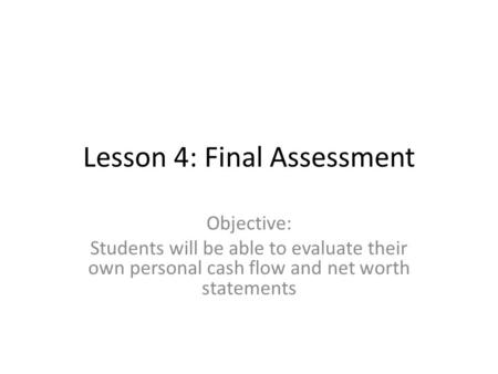 Lesson 4: Final Assessment Objective: Students will be able to evaluate their own personal cash flow and net worth statements.