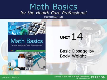 Math Basics for the Health Care Professional UNIT Copyright © 2014, 2009 by Pearson Education, Inc. All Rights Reserved FOURTH EDITION Basic Dosage by.