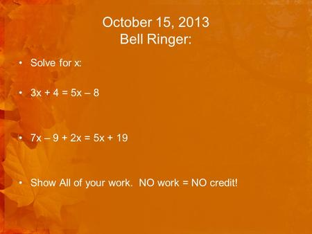 October 15, 2013 Bell Ringer: Solve for x: 3x + 4 = 5x – 8 7x – 9 + 2x = 5x + 19 Show All of your work. NO work = NO credit!