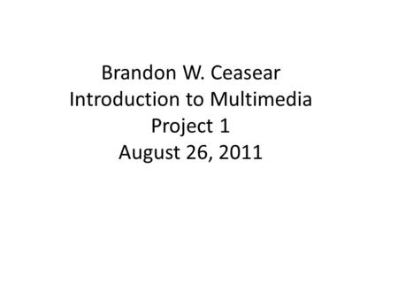 Brandon W. Ceasear Introduction to Multimedia Project 1 August 26, 2011.