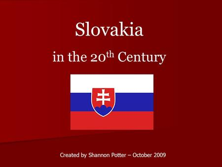 Created by Shannon Potter – October 2009 Slovakia in the 20 th Century.