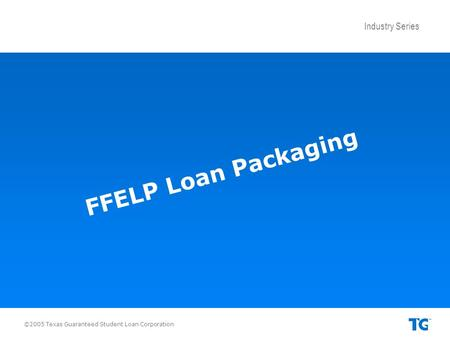 Industry Series ©2005 Texas Guaranteed Student Loan Corporation FFELP Loan Packaging.