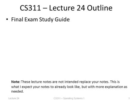 Lecture 24CS311 – Operating Systems 1 1 CS311 – Lecture 24 Outline Final Exam Study Guide Note: These lecture notes are not intended replace your notes.
