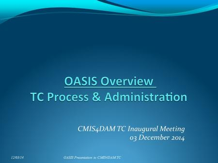 CMIS4DAM TC Inaugural Meeting 03 December 2014 12/03/14OASIS Presentation to CMIS4DAM TC.