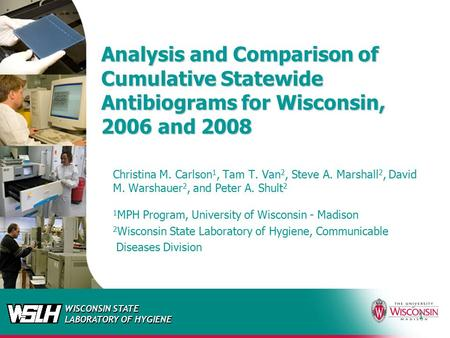WISCONSIN STATE LABORATORY OF HYGIENE 1 Analysis and Comparison of Cumulative Statewide Antibiograms for Wisconsin, 2006 and 2008 Christina M. Carlson.