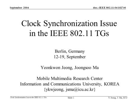 Y. Jeong, J. Ma, ICU doc.: IEEE 802.11-04/1027r0 Clock Synchronization Issue in the IEEE 802.11 TGs September 2004 Slide 1 Clock Synchronization Issue.