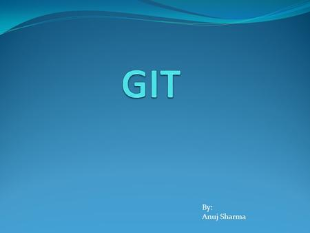 By: Anuj Sharma. Topics covered:  GIT Introduction  GIT Benefits over different tools  GIT workflow  GIT server creation  How to use GIT for first.