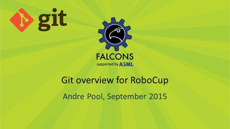 Git overview for RoboCup Andre Pool, September 2015.