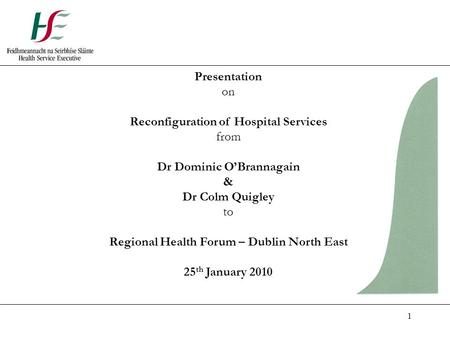 1 Presentation on Reconfiguration of Hospital Services from Dr Dominic O'Brannagain & Dr Colm Quigley to Regional Health Forum – Dublin North East 25 th.
