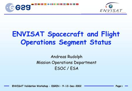 Page 1 ENVISAT Validation Workshop - ESRIN – 9-13-Dec-2002 ENVISAT Spacecraft and Flight Operations Segment Status Andreas Rudolph Mission Operations Department.