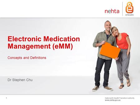 National E-Health Transition Authority www.nehta.gov.au 1 Electronic Medication Management (eMM) Dr Stephen Chu Concepts and Definitions.