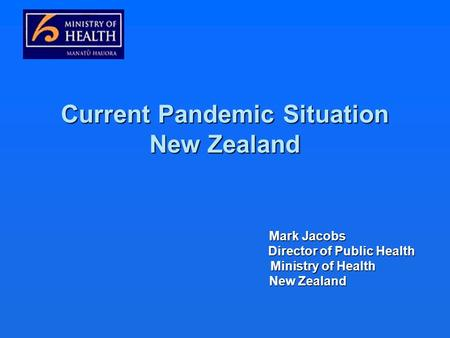 Current Pandemic Situation New Zealand Mark Jacobs Mark Jacobs Director of Public Health Director of Public Health Ministry of Health Ministry of Health.