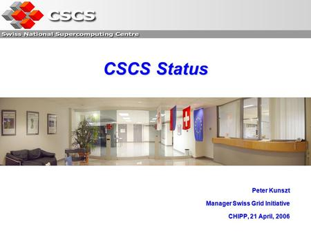 CSCS Status Peter Kunszt Manager Swiss Grid Initiative CHIPP, 21 April, 2006.