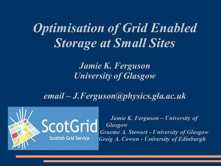 Optimisation of Grid Enabled Storage at Small Sites Jamie K. Ferguson University of Glasgow  – Jamie K. Ferguson – University.