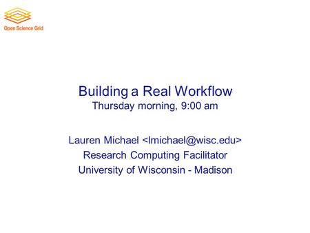 Building a Real Workflow Thursday morning, 9:00 am Lauren Michael Research Computing Facilitator University of Wisconsin - Madison.
