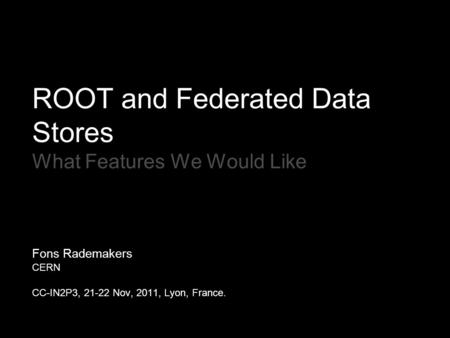 ROOT and Federated Data Stores What Features We Would Like Fons Rademakers CERN CC-IN2P3, 21-22 Nov, 2011, Lyon, France.