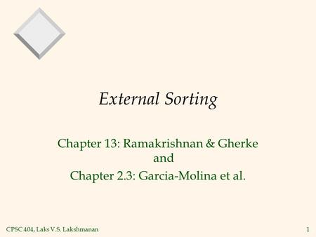 CPSC 404, Laks V.S. Lakshmanan1 External Sorting Chapter 13: Ramakrishnan & Gherke and Chapter 2.3: Garcia-Molina et al.