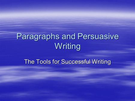 Paragraphs and Persuasive Writing The Tools for Successful Writing.