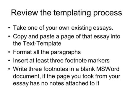 Review the templating process Take one of your own existing essays. Copy and paste a page of that essay into the Text-Template Format all the paragraphs.