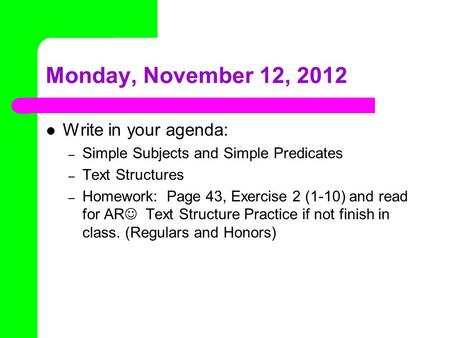 Monday, November 12, 2012 Write in your agenda: – Simple Subjects and Simple Predicates – Text Structures – Homework: Page 43, Exercise 2 (1-10) and read.