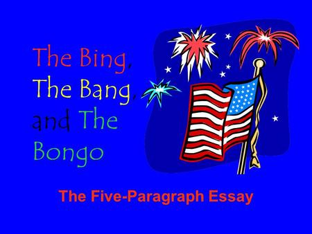 The Five-Paragraph Essay The Bing, The Bang, and The Bongo.
