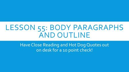 LESSON 55: BODY PARAGRAPHS AND OUTLINE Have Close Reading and Hot Dog Quotes out on desk for a 10 point check!
