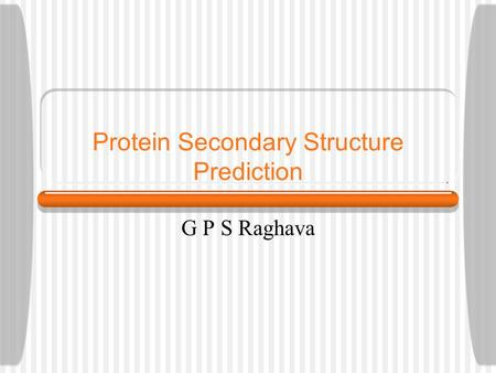 Protein Secondary Structure Prediction G P S Raghava.