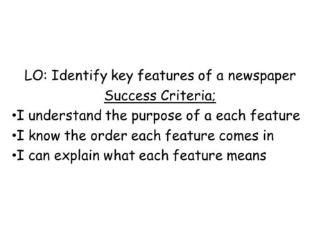 LO: Identify key features of a newspaper Success Criteria; I understand the purpose of a each feature I know the order each feature comes in I can explain.